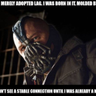 You merely adopted lag. I was born in it, molded by it. I didn't see a stable connection until I was already a man.